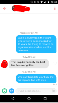 Future, Gif, and Best: Wednesday 8:31 AM  So I'm actually from the future  where we've been married for  18 years. I'm trying to resolve an  argument about when our first  date was.  Today 12:14 AM  That is quite honestly the best  line l've ever gotten.  Today 12:43 PM  One our third date you'll say that  but replace line with dick.  Sent  GIF  Type a message.. It worked! Screw your bread, time travel is in.