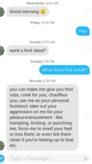 This guy...: Wednesday 9:26 AM  Good morning  Friday 12:59 PM  Неу  Sunday 11:55 AM  want a foot slave?  Sunday 1:35 PM  What does th at entail?  Monday 6:38 AM  you can make me give you foot  rubs, cook for you, chauffeur  you, use me as your personal  footstool, take out your  aggression on me for your  pleasure/amusement - like  trampling, kicking, or punching  me, force me to smell your feet  or kiss them, or even lick them  clean if you're feeling up to that,  etc.  Type a message..  IF This guy...