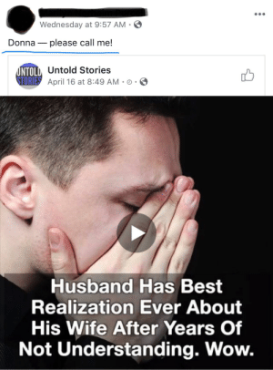 Family, Wow, and Best: Wednesday at 9:57 AM-  Donnaplease call me!  NTOLD, Untold Stories  April 16 at 8:49 AM-O .  Husband Has Best  Realization Ever About  His Wife After Years Of  Not Understanding. Wow. family friend of ours struggling to tell her friend to call