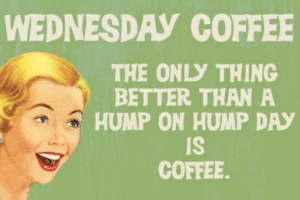 Hump Day, Coffee, and Quotes: WEDNESDAY COFFEE  THE ONLY THING  BETTER THAN A  HUMP ON HUMP DAY  IS  COFFEE. Hump Day Coffee Quotes for Wednesday   Retro Cards