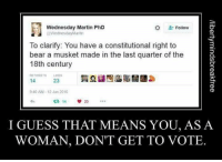 musketeers: Wednesday Martin PhD  Follow  @Wednesday Martin  To clarify: You have a constitutional right to  bear a musket made in the last quarter of the  18th century  14  23  9:40 AM 12 Jun 2016  14  I GUESS THAT MEANS YOU, AS A  WOMAN, DON'T GET TO VOTE.