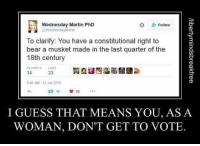 Hmm...: Wednesday Martin PhD  Follow  @WednesdayMartin  To clarify: You have a constitutional right to  bear a musket made in the last quarter of the  18th century  14  23  9:40 AM 12 Jun 2016  14  I GUESS THAT MEANS YOU, AS A  WOMAN, DON'T GET TO VOTE Hmm...