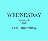 Dank, Friday, and Wednesday: WEDNESDAY  wenzdei, di/  noun  1. Still not Friday