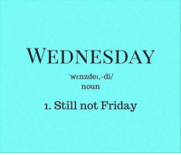 Dank, 🤖, and Noun: WEDNESDAY  wenzdel,-di/  noun  1. Still not Friday