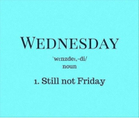 "But, it's getting closer.: WEDNESDAY  ""wenzdel,-di/  noun  1. Still not Friday But, it's getting closer."