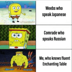 True, Japanese, and Russian: Weebs who  speak Japanese  u/Preparedleaf54  Comrade who  speaks Russian  ir  Me, who knows fluent  Enchanting Table Only a true man