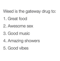 Straight up! @toptree: Weed is the gateway drug to:  1. Great food  2. Awesome sex  3. Good music  4. Amazing showers  5. Good vibes Straight up! @toptree