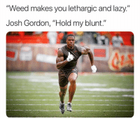 "Lazy, Weed, and Josh Gordon: ""Weed makes you lethargic and lazy.""  Josh Gordon, ""Hold my blunt."" This man has been grinding 😳💪🏾 https://t.co/dlHLUTUI9G"