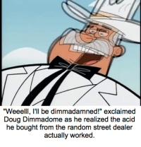 """Dimmadome becomes desperate when his stash runs out: """"Weeelll, I'll be dimmadamned!"""" exclaimed  Doug Dimmadome as he realized the acid  he bought from the random street dealer  actually worked. Dimmadome becomes desperate when his stash runs out"""