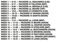Here is the Packers' 2017 schedule! Only mistake is the Saints game week 7 is at home. Comment what you think our record will be! Packers NFL GoPackGo GreenBay: WEEK 1  9-10  PACKERS vs. SEAHAWKS (3:25)  WEEK 2  9-17  PACKERS FALCONS (SNF)  WEEK 3  9-24.  PACKERS vs. BENGALS (3:25)  WEEK 4  9-28  PACKERS vs. BEARS ITNF)  WEEK 5  10-8  PACKERS COWBOYS (3:25)  WEEK 6  10-15  PACKERS VIKINGS (NOON)  WEEK 7  10-22  PACKERS SAINTS (NOON)  WEEK 8  BYE  WEEK 9  11-6  PACKERS vs. LIONS (MNF)  WEEK 10 11-12  PACKERS BEARS (NOON)  WEEK 11  11-19  PACKERS vs. RAVENS (NOON)  WEEK 12  11-26  PACKERS STEELERS (SNF)  WEEK 13  12-3  PACKERS vs. BUCCANEERS (NOON)  WEEK 12-10  PACKERS BROWNS (NOON)  WEEK 15  12-17  PACKERS PANTHERS (NOON)  WEEK 16  12-23  PACKERS vs. VIKINGS (SATURDAY)  WEEK 17  12-31  PACKERS LIONS (NOON) Here is the Packers' 2017 schedule! Only mistake is the Saints game week 7 is at home. Comment what you think our record will be! Packers NFL GoPackGo GreenBay