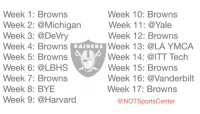 Sports, Browns, and Harvard: Week 1: Browns  Week 10: Browns  Week 2: @Michigan  Week 11: @Yale  Week 3: @DeVry  Week 12: Browns  Week 13: LA YMCA  Week 4: Browns  RAIDERS  Week 5: Browns  Week 14: @ITT Tech  Week 6: @LBHS  Week 15: Browns  Week 7: Browns  Week 16: @Vanderbilt  Week 17: Browns  Week 8: BYE  Week 9: @Harvard  ONOTSportsCenter The Raiders have leaked something they're claiming is their official 2015 schedule: