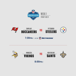 Friday, Memes, and New Orleans Saints: WEEK 1  PRESEASON  FRIDAY AUG 9  2019  PITTSBURGH  TAMPA BAY  Steelers  BUCCANEERS STEELERS  7:30PMET LIVE ON  NETWORK  MINNESOTA  NEW ORLEANS  VS  SAINTS  VIKINGS  8:00PMET .@Buccaneers vs. @steelers (@nflnetwork) @Vikings vs. @Saints   TONIGHT! #TBvsPIT #MINvsNO #NFLPreseason https://t.co/LLn1QUJffv