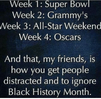 RP @yfk.khalil Shortest month in the year as well..💭 This is why we do our Black World History 365. They limit our greatness to a month, while they teach your children's about mofoqn Bewolf and Grendel, and their Canterbury Tales. White Supremacy is not something to brush off as nothing. It's rooted in your minds and culture, we have to neutralize the root of it before we accept anyone. No one outside of our blackness should be trusted. Until we figure out a contingency plan to eliminate their world affairs. ✊🏿: Week 1: Super Bowl  Week 2: Grammy's  Week 3: All-Star Weekend  Week 4: Oscars  And that, my friends, is  how you get people  distracted and to ignore  Black History Month RP @yfk.khalil Shortest month in the year as well..💭 This is why we do our Black World History 365. They limit our greatness to a month, while they teach your children's about mofoqn Bewolf and Grendel, and their Canterbury Tales. White Supremacy is not something to brush off as nothing. It's rooted in your minds and culture, we have to neutralize the root of it before we accept anyone. No one outside of our blackness should be trusted. Until we figure out a contingency plan to eliminate their world affairs. ✊🏿