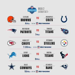 It's the weekend, and there's football! A triple-header on @nflnetwork! #NFLPreseason https://t.co/gpEc8DVpTo: WEEK 2  PRESEASON  SATURDAY AUG 17  2019  CLEVELAND  INDIANAPOLIS  VS  COLTS  BROWNS  4PMET LIVE ON  NETWORIK  NEW ENGLAND  TENNESSEE  VS  TITANS  PATRIOTS  T)  7PMET  PITTSBURGH  KANSAS CITY  VS  STEELERS  CHIEFS  Steelers  7:30PMET LIVE ON  NETWORKC  DETROIT  HOUSTON  VS  TEXANS  LIONS  8PMET  DALLAS  LOS ANGELES  VS  RAMS  COWBOYS  10PMET LIVE ON  NETWORK It's the weekend, and there's football! A triple-header on @nflnetwork! #NFLPreseason https://t.co/gpEc8DVpTo