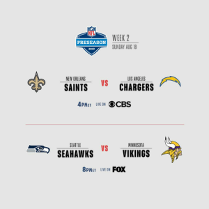 It's Sunday. There's football. 🏈 #NFLPreseason https://t.co/Mf82KJX0Pr: WEEK 2  PRESEASON  SUNDAY AUG 18  2019  NEW ORLEANS  LOS ANGELES  VS  CHARGERS  SAINTS  4PMET LIVE ON OCBS  SEATTLE  MINNESOTA  VS  SEAHAWKS  VIKINGS  FOX  8PMET LIVE ON It's Sunday. There's football. 🏈 #NFLPreseason https://t.co/Mf82KJX0Pr