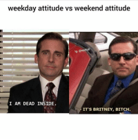 Bitch, Funny, and Attitude: weekday attitude vs weekend attitude  lg: @nochil  I AM DEAD INSIDE.  ITS BRITNEY, BITCH @lester this is you