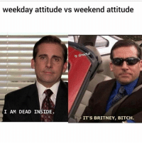 Bitch, Funny, and Instagram: weekday attitude vs weekend attitude  lg: @nochill  I AM DEAD INSIDE  IT'S BRITNEY, BITCH. 👉HURRY👈 Follow @ifunnymeme.tv for the funniest videos on Instagram