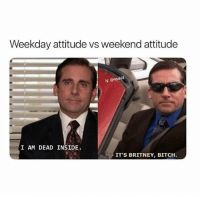 The difference (@nochill): Weekday attitude vs weekend attitude  lg: @nochill  I AM DEAD INSIDE.  ITS BRITNEY, BITCH The difference (@nochill)