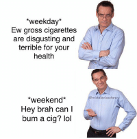 Snapchat dankmemesgang 🔥💦: *weekday*  Ew gross cigarettes  are disgusting and  terrible for your  health  middleclassfanc  *weekend*  Hey brah can l  bum a cig? lol Snapchat dankmemesgang 🔥💦