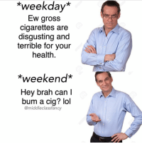 """@middleclassfancy killing the middle class meme game: weekday  Ew gross  cigarettes are  disgusting and  terrible for your  health  """"Weekend  Hey brah can l  bum a cig? lol  @middle class fancy @middleclassfancy killing the middle class meme game"""