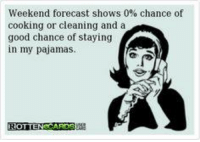 pajama: Weekend forecast shows 0% chance of  cooking or cleaning and a  good chance of staying  in my pajamas.  ROTTEN