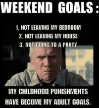 *A*: WEEKEND GOALS  1. NOT LEAVING MY BEDROOM  2. NOT LEAVING MY HOUSE  3. NOT GOING TO A PARTY  MY CHILDHOOD PUNISHMENTS  HAVE BECOME MY ADULT GOALS. *A*