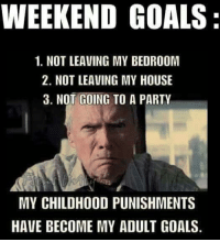 LOL Aha!  Clint Eastwoods WeekEndGoals!   Me ?  Wanting to be Grounded again? Hell No !  MySockMonkeyShouldLiveOnTheIsleOfMisfitToys: WEEKEND GOALS:  1. NOT LEAVING MY BEDROOM  2. NOT LEAVING MY HOUSE  3. NOT GOING TO A PARTY  MY CHILDHOOD PUNISHMENTS  HAVE BECOME MY ADULT GOALS. LOL Aha!  Clint Eastwoods WeekEndGoals!   Me ?  Wanting to be Grounded again? Hell No !  MySockMonkeyShouldLiveOnTheIsleOfMisfitToys