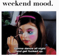 Life, Mood, and Girl Memes: weekend mood  Gonna dance all night  and get fucked up. Life mood actually