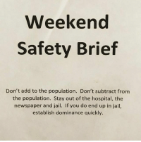 Got anything to add?: Weekend  Safety Brief  Don't add to the population. Don't subtract from  the population. Stay out of the hospital, the  newspaper and jail. If you do end up in jail,  establish dominance quickly. Got anything to add?