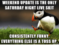 week in week out at least 50% of the show is not funny.: WEEKEND UPDATE IS THE ONLY  SATURDAY NIGHT LIVE SKIT  CONSISTENTLY FUNNY  EVERYTHING EISE IS A TOSS UP week in week out at least 50% of the show is not funny.