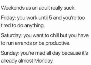 Chill, Friday, and Funny: Weekends as an adult really suck.  Friday: you work until 5 and you're too  tired to do anything.  Saturday: you want to chill but you have  to run errands or be productive.  Sunday: you're mad all day because it's  already almost Monday.
