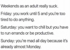 Chill, Friday, and Memes: Weekends as an adult really suck.  Friday: you work until 5 and you're too  tired to do anything.  Saturday: you want to chill but you have  to run errands or be productive.  Sunday: you're mad all day because it's  already almost Monday. Truth