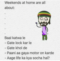 Memes, 🤖, and Gate: Weekends at home are all  about  Baal katwa le  Gate lock kar le  Gate khol de  Paani aa gaya motor on karde  Aage life ka kya socha hai?