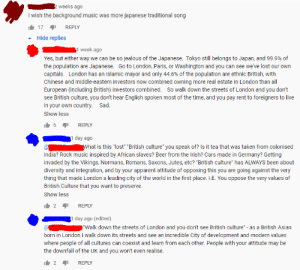 """Racist (red) gets put in his place on """"British Culture"""": weeks ago  I wish the background music was more japanese traditional song  It 17 1  REPLY  Hide replies  1 week ago  Yes, but either way we can be so jealous of the Japanese. Tokyo still belongs to Japan, and 99.9% of  the population are Japanese. Go to London, Paris, or Washington and you can see we've lost our own  capitals. London has an Islamic mayor and only 44.6% of the population are ethnic British, with  Chinese and middle-eastern investors now combined owning more real estate in London than all  European (including British) investors combined. So walk down the streets of London and you don't  see British culture, you don't hear English spoken most of the time, and you pay rent to foreigners to live  in your own country. Sad.  Show less  Ib 6 41  REPLY  1 day ago  What is this """"lost"""" """"British culture"""" you speak of? Is it tea that was taken from colonised  India? Rock music inspired by African slaves? Beer from the Irish? Cars made in Germany? Getting  invaded by the Vikings, Normans, Romans, Saxons, Jutes, etc? """"British culture"""" has ALWAYS been about  diversity and integration, and by your apparent attitude of opposing this you are going against the very  thing that made London a leading city of the world in the first place. I.E. You oppose the very values of  British Culture that you want to preserve.  Show less  It 2 1  REPLY  I day ago (edited)  """"Walk down the streets of London and you don't see British culture"""" - as a British Asian  born in London I walk down its streets and see an incredible City of development and modern values  where people of all cultures can coexist and learn from each other. People with your attitude may be  the downfall of the UK and you won't even realise.  It 2 1  REPLY Racist (red) gets put in his place on """"British Culture"""""""