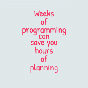 Just found this one: Weeks  of  programming  can  save you  hours  of  planning Just found this one