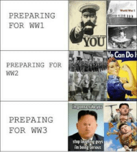Bitch, Old, and Ww2: Weeld War I  PREPARING  FOR WW1  OU  Ne Can Do  PREPARING FOR  WW2  in gonna nuhe you  PREPAING  FOR WW3  stop laughing guys  i'm being serious <p>Old McDonald had a bitch</p>