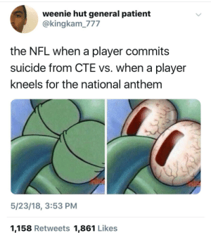 And the home of the grave by Dovima FOLLOW HERE 4 MORE MEMES.: weenie hut general patient  @kingkam_777  the NFL when a player commits  suicide from CTE vs. when a player  kneels for the national anthem  5/23/18, 3:53 PM  1,158 Retweets 1,861 Likes And the home of the grave by Dovima FOLLOW HERE 4 MORE MEMES.
