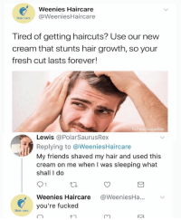 Fresh, Friends, and Memes: Weenies Haircare  Hair careWeeniesHaircare  Tired of getting haircuts? Use our new  cream that stunts hair growth, so your  fresh cut lasts forever!  IG PolarSaurusRex  Lewis @PolarSaurusRex  Replying to @WeeniesHaircare  My friends shaved my hair and used this  cream on me when I was sleeping what  shall I do  Weenies Haircare @WeeniesHa...  tair ayou're fucked W E E N I E S 😩 Follow me for more @PolarSaurusRex