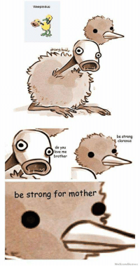 be strong for mother: Weepindueo  be strong  clarence  do you  love me  brother  be strong for mother  Wo KnowMe