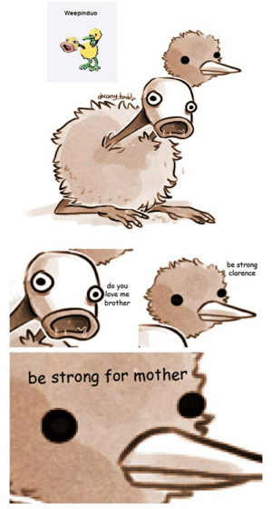 be strong for mother: Weepinduo  o be strong  clarence  do you  love me  brother  be strong for mother