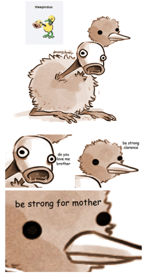 : Weepinduo  oncony tumbln  be strong  clarence  do you  love me  brother  be strong for mother