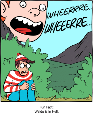 Where: WEERRRE  UNEEERRE  Fun Fact:  Waldo is in Hell. Where