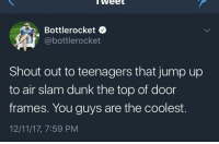 meirl: weet  Bottlerocket  @bottlerocket  Shout out to teenagers that jump up  to air slam dunk the top of door  frames. You guys are the coolest.  12/11/17, 7:59 PM meirl