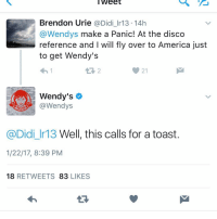 Weet  Brendon Urie  Didi Ir 13.14h  @Wendys make a Panic! At the disco  reference and I will fly over to America just  to get Wendy's  Wendy's  @Wendys  @Didi Ir13 Well, this calls for a toast  1/22/17, 8:39 PM  18  RETWEETS  83  LIKES I love @wendys twitter account