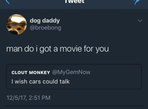 Cars, Monkey, and Movie: weet  dog daddy  @broebong  man do i got a movie for you  CLOUT MONKEY @MyGemNow  I wish cars could talk  12/5/17, 2:51 PM KA-CHOW!