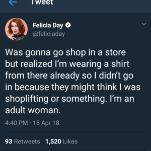 meirl by gvieve FOLLOW 4 MORE MEMES.: Weet  Felicia Day  @feliciaday  Was gonna go shop in a store  but realized I'm wearing a shirt  from there already so I didn't go  in because they might think I was  shoplifting or something. I'm an  adult woman.  4:40 PM 18 Apr 18  93 Retweets 1,520 Likes meirl by gvieve FOLLOW 4 MORE MEMES.