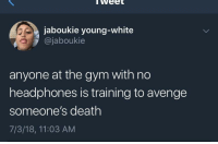 Blackpeopletwitter, Gym, and Death: weet  jaboukie young-white  @jaboukie  anyone at the gym with no  headphones is training to avenge  someone's death  7/3/18, 11:03 AM <p>DRAGO! (via /r/BlackPeopleTwitter)</p>