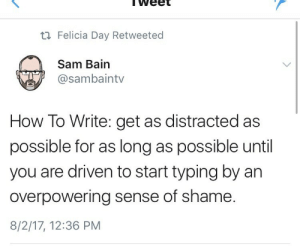idreamofhazel: Ouch.: weet  ti Felicia Day Retweeted  Sam Bain  @sambaintv  How To Write: get as distracted as  possible for as long as possible until  you are driven to start typing by an  overpowering sense of shame  8/2/17, 12:36 PM idreamofhazel: Ouch.
