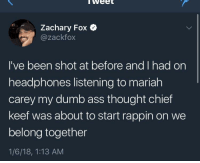 Ass, Blackpeopletwitter, and Chief Keef: weet  Zachary Fox  @zackfox  I've been shot at before and I had on  headphones listening to mariah  carey my dumb ass thought chief  keef was about to start rappin on we  belong together  1/6/18, 1:13 AM <p>I don't remember hearing this verse (via /r/BlackPeopleTwitter)</p>
