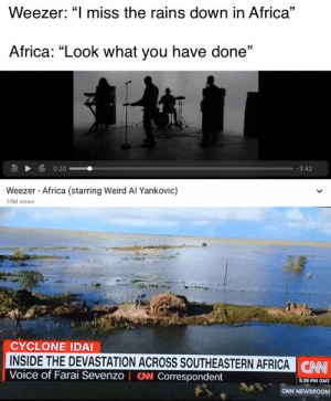 """Africa, Funny, and Weird: Weezer: """"I miss the rains down in Africa""""  Africa: """"Look what you have done""""  0:20  -3:42  Weezer Africa (starring Weird Al Yankovic)  10M views  CYCLONE IDAI  INSIDE THE DEVASTATION ACROSS SOUTHEASTERN AFRICA CN  Voice of Farai Sevenzo I CW Correspondent  5:26 PM GMT I don't think they miss the rains now"""